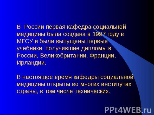 В России первая кафедра социальной медицины была создана в 1997 году в МГСУ и были выпущены первые учебники, получившие дипломы в России, Великобритании, Франции, Ирландии. В настоящее время кафедры социальной медицины открыты во многих институтах с…