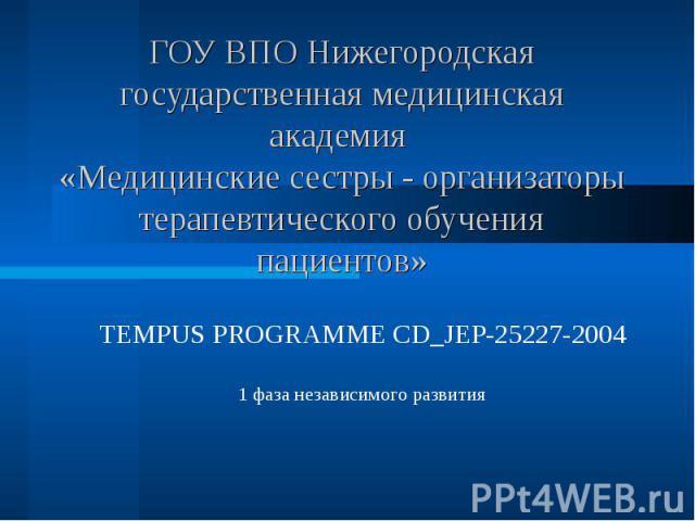 ГОУ ВПО Нижегородская государственная медицинская академия «Медицинские сестры - организаторы терапевтического обучения пациентов» TEMPUS PROGRAMME CD_JEP-25227-2004 1 фаза независимого развития