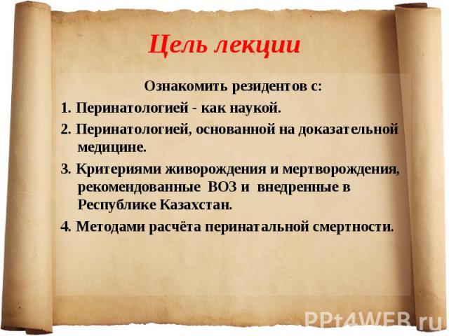 Ознакомить резидентов с: Ознакомить резидентов с: 1. Перинатологией - как наукой. 2. Перинатологией, основанной на доказательной медицине. 3. Критериями живорождения и мертворождения, рекомендованные ВОЗ и внедренные в Республике Казахстан. 4. Метод…