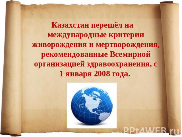 Казахстан перешёл на международные критерии живорождения и мертворождения, рекомендованные Всемирной организацией здравоохранения, с 1 января 2008 года. Казахстан перешёл на международные критерии живорождения и мертворождения, рекомендованные Всеми…