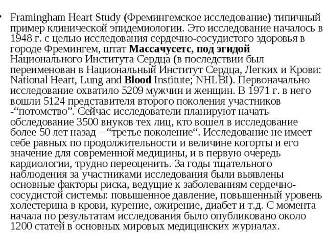 Framingham Heart Study (Фремингемское исследование) типичный пример клинической эпидемиологии. Это исследование началось в 1948 г. с целью исследования сердечно-сосудистого здоровья в городе Фремингем, штат Массачусетс, под эгидой Национального Инст…