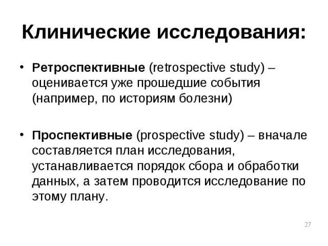 Ретроспективные (retrospective study) – оценивается уже прошедшие события (например, по историям болезни) Ретроспективные (retrospective study) – оценивается уже прошедшие события (например, по историям болезни) Проспективные (prospective study) – в…