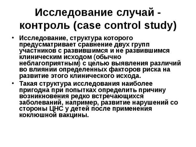 Исследование случай - контроль (case control study) Исследование, структура которого предусматривает сравнение двух групп участников с развившимся и не развившимся клиническим исходом (обычно неблагоприятным) с целью выявления различий во влиянии оп…