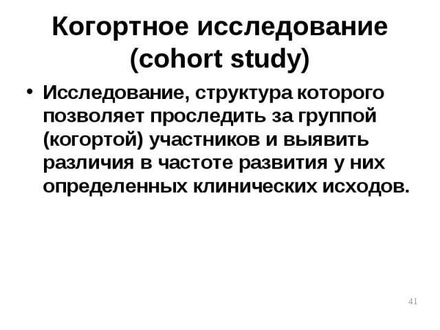 Исследование, структура которого позволяет проследить за группой (когортой) участников и выявить различия в частоте развития у них определенных клинических исходов. Исследование, структура которого позволяет проследить за группой (когортой) участник…