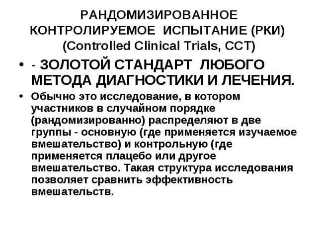 РАНДОМИЗИРОВАННОЕ КОНТРОЛИРУЕМОЕ ИСПЫТАНИЕ (РКИ) (Controlled Clinical Trials, CCT) - ЗОЛОТОЙ СТАНДАРТ ЛЮБОГО МЕТОДА ДИАГНОСТИКИ И ЛЕЧЕНИЯ. Обычно это исследование, в котором участников в случайном порядке (рандомизированно) распределяют в две группы…