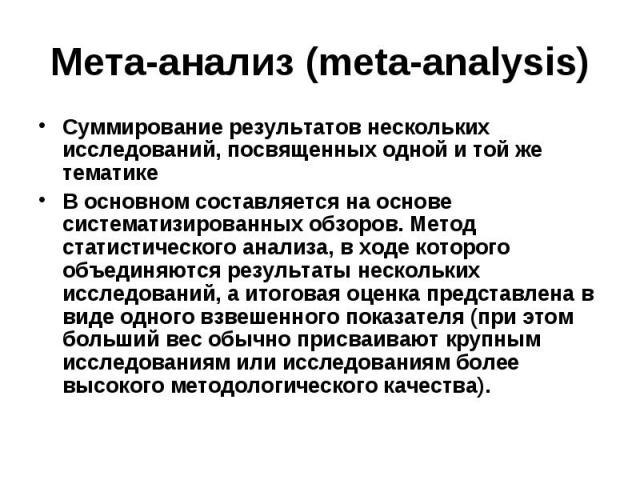 Мета-анализ (meta-analysis) Суммирование результатов нескольких исследований, посвященных одной и той же тематике В основном составляется на основе систематизированных обзоров. Метод статистического анализа, в ходе которого объединяются результаты н…
