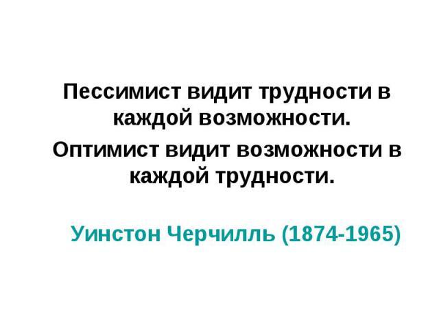 Пессимист видит трудности в каждой возможности. Пессимист видит трудности в каждой возможности. Оптимист видит возможности в каждой трудности. Уинстон Черчилль (1874-1965)