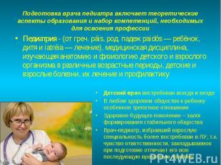 Педиатрия - (от греч. páis, род. падеж paidós — ребёнок, дитя и iatréia — лечени