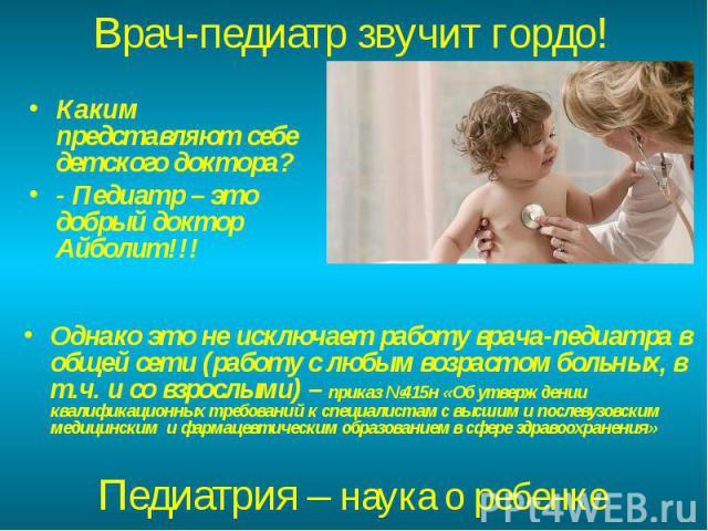 Каким представляют себе детского доктора? Каким представляют себе детского доктора? - Педиатр – это добрый доктор Айболит!!!