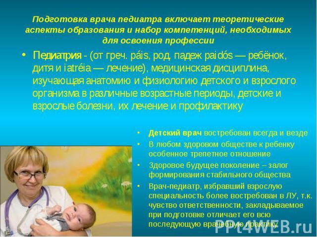 Педиатрия - (от греч. páis, род. падеж paidós — ребёнок, дитя и iatréia — лечение), медицинская дисциплина, изучающая анатомию и физиологию детского и взрослого организма в различные возрастные периоды, детские и взрослые болезни, их лечение и профи…