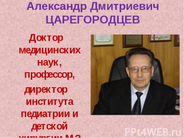Доктор медицинских наук, профессор, Доктор медицинских наук, профессор, директор института педиатрии и детской хирургии МЗ РФ