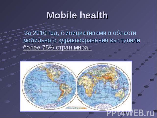 За 2010 год, с инициативами в области мобильного здравоохранения выступили более 75% стран мира. За 2010 год, с инициативами в области мобильного здравоохранения выступили более 75% стран мира.
