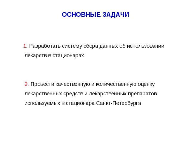 1. Разработать систему сбора данных об использовании лекарств в стационарах 2. Провести качественную и количественную оценку лекарственных средств и лекарственных препаратов используемых в стационара Санкт-Петербурга