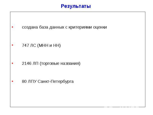 Результаты создана база данных c критериями оценки 747 ЛС (МНН и НН) 2146 ЛП (торговые названия) 80 ЛПУ Санкт-Петербурга