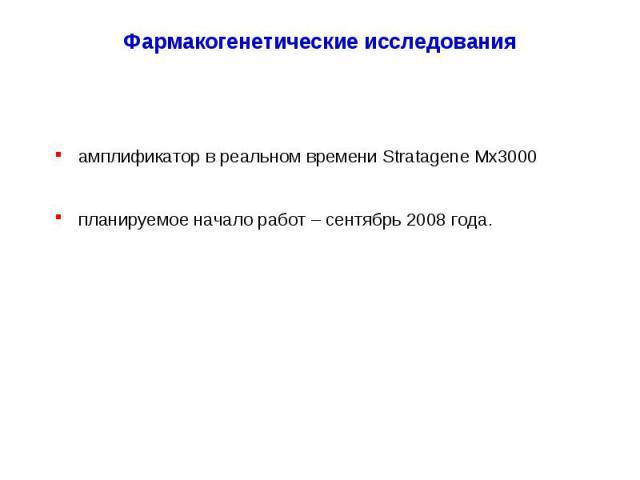 Фармакогенетические исследования амплификатор в реальном времени Stratagene Mx3000 планируемое начало работ – сентябрь 2008 года.