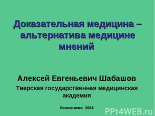 Доказательная медицина – альтернатива медицине мнений Алексей Евгеньевич Шабашов