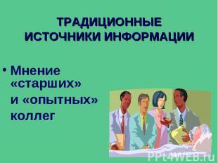 ТРАДИЦИОННЫЕ ИСТОЧНИКИ ИНФОРМАЦИИ Мнение «старших» и «опытных» коллег