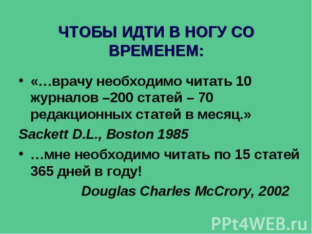 ЧТОБЫ ИДТИ В НОГУ СО ВРЕМЕНЕМ: «…врачу необходимо читать 10 журналов –200 статей – 70 редакционных статей в месяц.» Sackett D.L., Boston 1985 …мне необходимо читать по 15 статей 365 дней в году! Douglas Charles McCrory, 2002