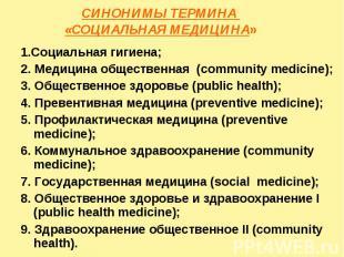 СИНОНИМЫ ТЕРМИНА «СОЦИАЛЬНАЯ МЕДИЦИНА» 1.Социальная гигиена; 2. Медицина обществ