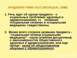 АКАДЕМИК РАМН Ю.П.ЛИСИЦЫН, 1998г. 1. Речь идет об одном предмете - о социальных