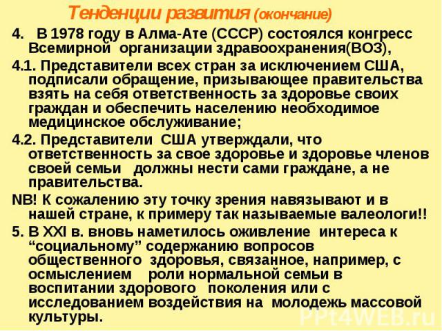 Тенденции развития (окончание) 4. В 1978 году в Алма-Ате (СССР) состоялся конгресс Всемирной организации здравоохранения(ВОЗ), 4.1. Представители всех стран за исключением США, подписали обращение, призывающее правительства взять на себя ответственн…