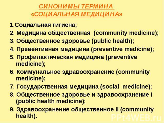 СИНОНИМЫ ТЕРМИНА «СОЦИАЛЬНАЯ МЕДИЦИНА» 1.Социальная гигиена; 2. Медицина общественная (community medicine); 3. Общественное здоровье (public health); 4. Превентивная медицина (preventive medicine); 5. Профилактическая медицина (preventive medicine);…