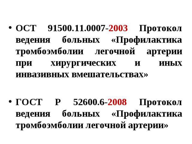 ОСТ 91500.11.0007-2003 Протокол ведения больных «Профилактика тромбоэмболии легочной артерии при хирургических и иных инвазивных вмешательствах» ГОСТ Р 52600.6-2008 Протокол ведения больных «Профилактика тромбоэмболии легочной артерии»
