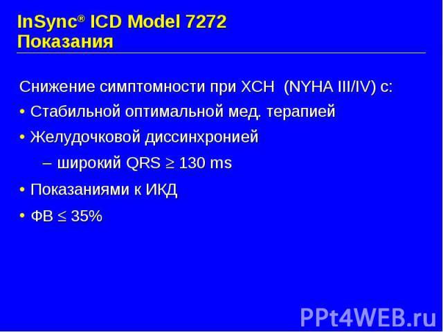 InSync® ICD Model 7272 Показания Снижение симптомности при ХСН (NYHA III/IV) с: Стабильной оптимальной мед. терапией Желудочковой диссинхронией широкий QRS 130 ms Показаниями к ИКД ФВ 35%