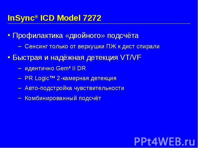 InSync® ICD Model 7272 Профилактика «двойного» подсчёта Сенсинг только от верхушки ПЖ к дист спирали Быстрая и надёжная детекция VT/VF идентично Gem® II DR PR Logic™ 2-камерная детекция Авто-подстройка чувствительности Комбинированный подсчёт