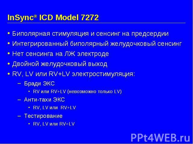 InSync® ICD Model 7272 Биполярная стимуляция и сенсинг на предсердии Интегрированный биполярный желудочковый сенсинг Нет сенсинга на ЛЖ электроде Двойной желудочковый выход RV, LV или RV+LV электростимуляция: Бради ЭКС RV или RV+LV (невозможно тольк…