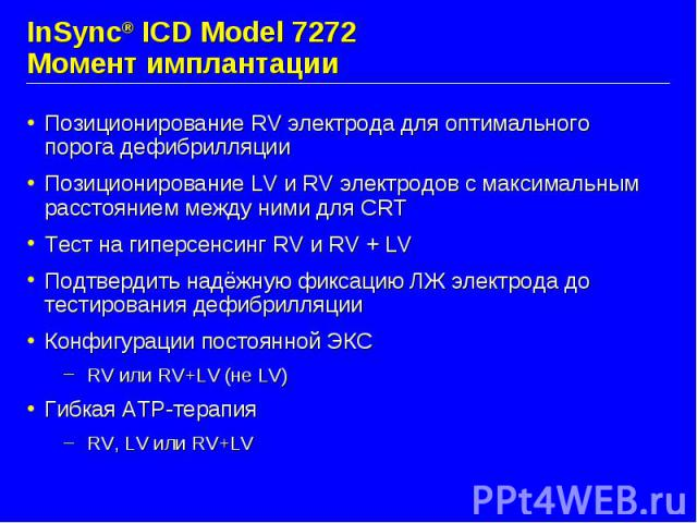 InSync® ICD Model 7272 Момент имплантации Позиционирование RV электрода для оптимального порога дефибрилляции Позиционирование LV и RV электродов с максимальным расстоянием между ними для CRT Teст на гиперсенсинг RV и RV + LV Подтвердить надёжную фи…