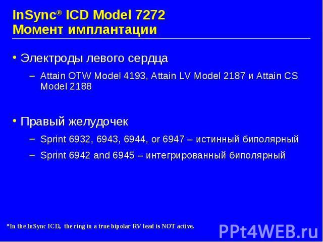 InSync® ICD Model 7272 Момент имплантации Электроды левого сердца Attain OTW Model 4193, Attain LV Model 2187 и Attain CS Model 2188 Правый желудочек Sprint 6932, 6943, 6944, or 6947 – истинный биполярный Sprint 6942 and 6945 – интегрированный биполярный
