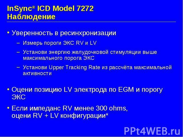 InSync® ICD Model 7272 Наблюдение Уверенность в ресинхронизации Измерь пороги ЭКС RV и LV Установи энергию желудочковой стимуляции выше максимального порога ЭКС Установи Upper Tracking Rate из рассчёта максимальной активности Оцени позицию LV электр…