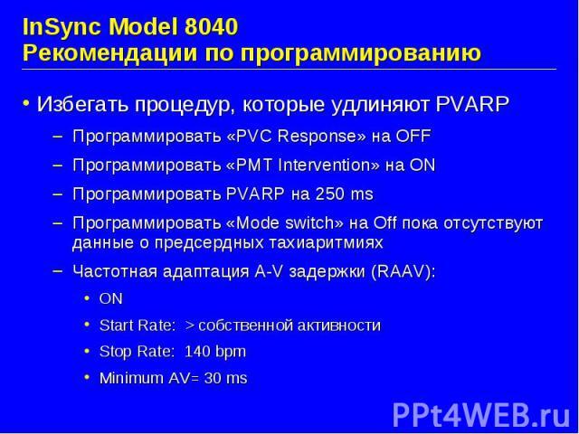 InSync Model 8040 Рекомендации по программированию Избегать процедур, которые удлиняют PVARP Программировать «PVC Response» на OFF Программировать «PMT Intervention» на ON Программировать PVARP на 250 ms Программировать «Mode switch» на Off пока отс…