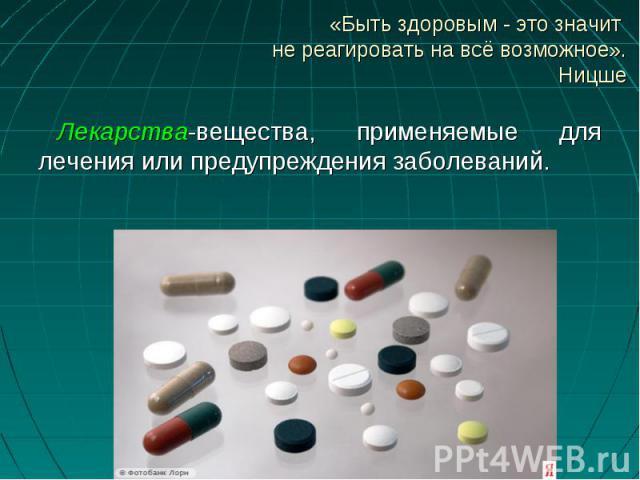 Лекарства-вещества, применяемые для лечения или предупреждения заболеваний. Лекарства-вещества, применяемые для лечения или предупреждения заболеваний.