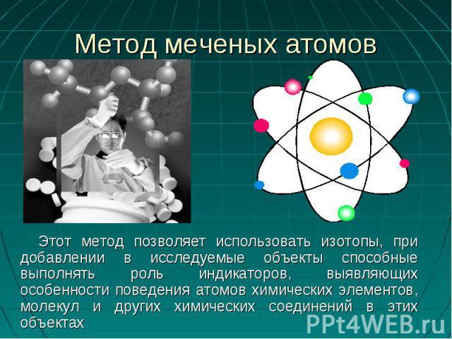 Этот метод позволяет использовать изотопы, при добавлении в исследуемые объекты способные выполнять роль индикаторов, выявляющих особенности поведения атомов химических элементов, молекул и других химических соединений в этих объектах Этот метод поз…