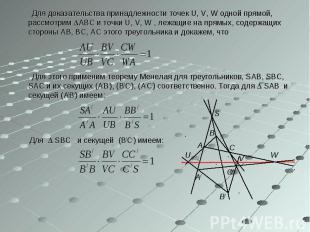 Для доказательства принадлежности точек U, V, W одной прямой, рассмотрим АВС и т