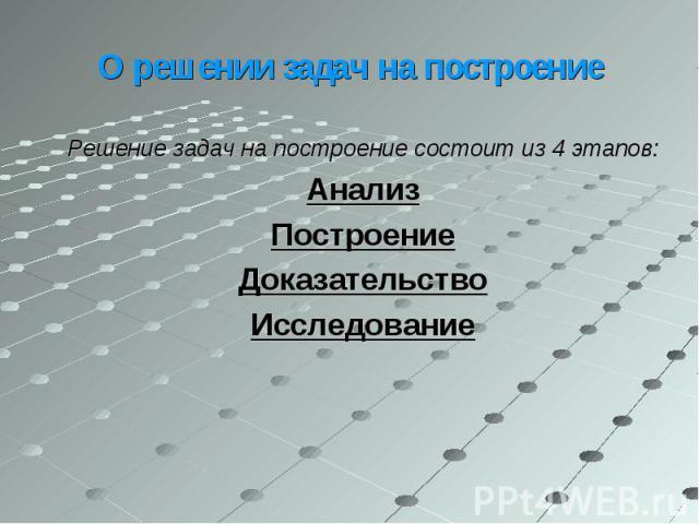 Решение задач на построение состоит из 4 этапов: Решение задач на построение состоит из 4 этапов: Анализ Построение Доказательство Исследование