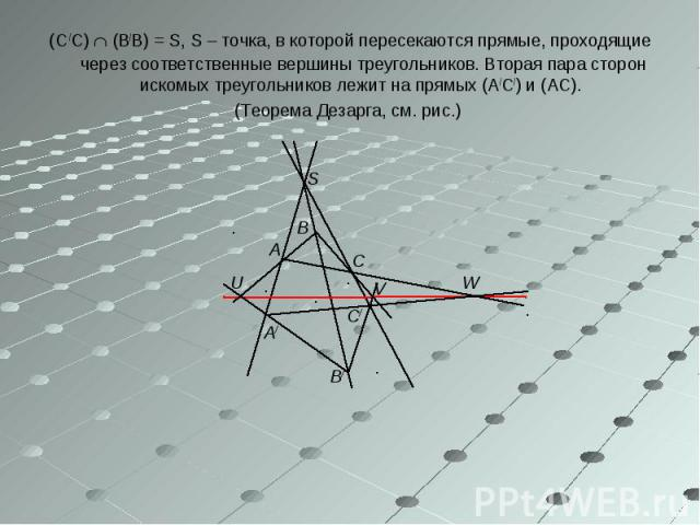 (С /С) (В/В) = S, S – точка, в которой пересекаются прямые, проходящие через соответственные вершины треугольников. Вторая пара сторон искомых треугольников лежит на прямых (А/С/) и (АС). (С /С) (В/В) = S, S – точка, в которой пересекаются прямые, п…