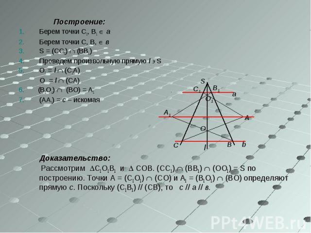 Построение: Построение: Берем точки С1, В1 а Берем точки С, В, в S = (СС1) (ВВ1) Проведем произвольную прямую l S О1 = l (С1А) О = l (СА) 6. (В1О1) (ВО) = А1 (АА1) = с – искомая l Доказательство: Рассмотрим С1О1В1 и СОВ. (СС1) (ВВ1) (ОО1) = S по пос…