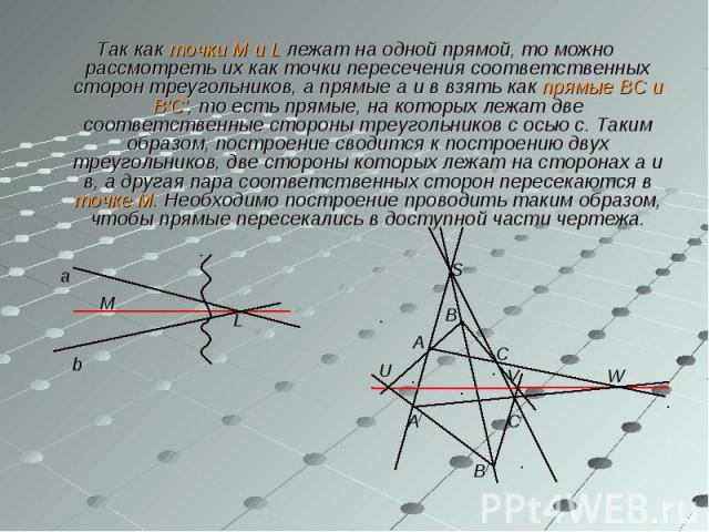 Так как точки М и L лежат на одной прямой, то можно рассмотреть их как точки пересечения соответственных сторон треугольников, а прямые а и в взять как прямые ВС и В'С', то есть прямые, на которых лежат две соответственные стороны треугольников с ос…