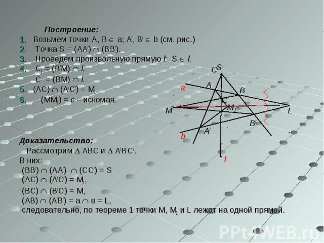 Построение: Построение: 1. Возьмем точки А, В а; А/, В/ b (см. рис.) 2. Точка S = (АА/) (ВВ/). 3. Проведем произвольную прямую l: S l. 4. С1 = (В/М) l, С = (ВМ) l. 5. (АС) (А/С/) = М1 (ММ1) = с – искомая. Доказательство: Рассмотрим АВС и А/В/С/. В н…