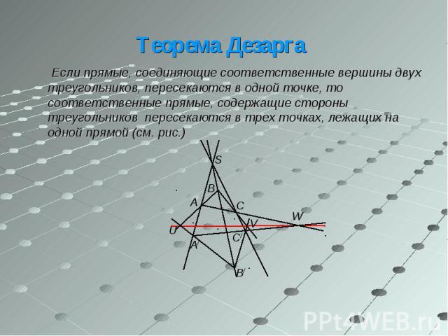 Если прямые, соединяющие соответственные вершины двух треугольников, пересекаются в одной точке, то соответственные прямые, содержащие стороны треугольников пересекаются в трех точках, лежащих на одной прямой (см. рис.) Если прямые, соединяющие соот…