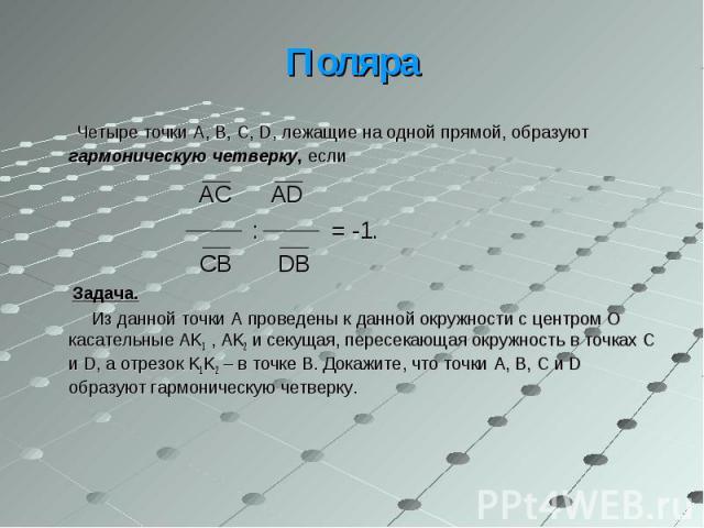 Четыре точки A, B, C, D, лежащие на одной прямой, образуют гармоническую четверку, если Четыре точки A, B, C, D, лежащие на одной прямой, образуют гармоническую четверку, если AC AD : = -1. CB DB Задача. Из данной точки A проведены к данной окружнос…