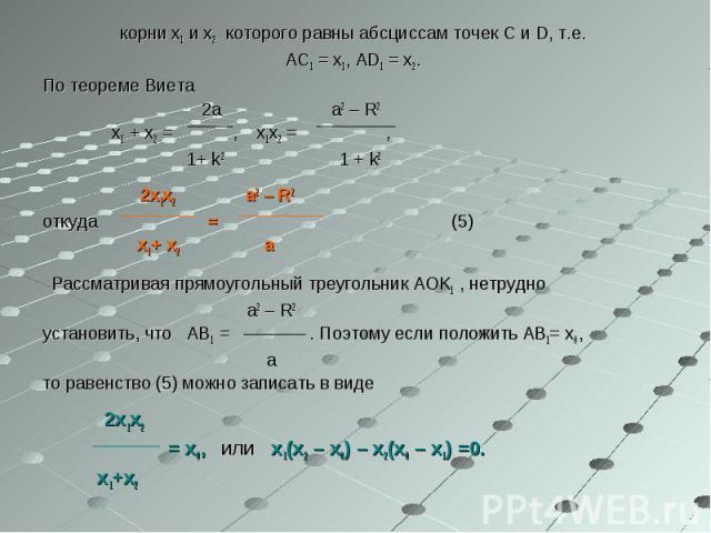 корни x1 и x2 которого равны абсциссам точек C и D, т.е. корни x1 и x2 которого равны абсциссам точек C и D, т.е. AC1 = x1, AD1 = x2. По теореме Виета 2a a2 – R2 x1 + x2 = , x1x2 = , 1+ k2 1 + k2 2x1x2 a2 – R2 откуда = (5) x1+ x2 a Рассматривая прям…