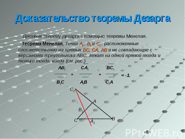 Докажем теорему Дезарга с помощью теоремы Менелая. Докажем теорему Дезарга с помощью теоремы Менелая. Теорема Менелая. Точки A1 , B1 и C1 , расположенные соответственно на прямых BC, CA, AB и не совпадающие с вершинами треугольника ABC, лежат на одн…