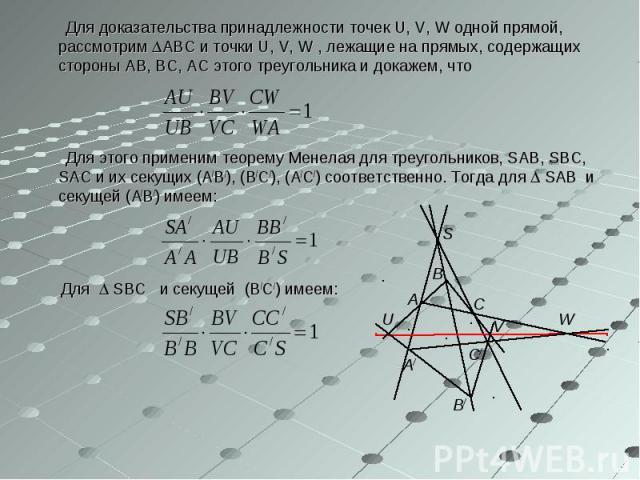 Для доказательства принадлежности точек U, V, W одной прямой, рассмотрим АВС и точки U, V, W , лежащие на прямых, содержащих стороны АВ, ВС, АС этого треугольника и докажем, что Для доказательства принадлежности точек U, V, W одной прямой, рассмотри…