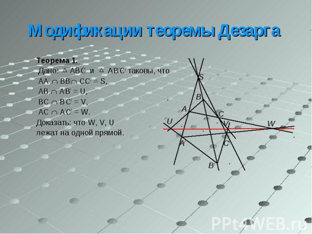 Теорема 1. Теорема 1. Дано: ABC и A/B/C/ таковы, что AA/ BB/ CC/ = S, AB A/B/ = U, BC B/C/ = V, AC A/C/ = W. Доказать: что W, V, U лежат на одной прямой.