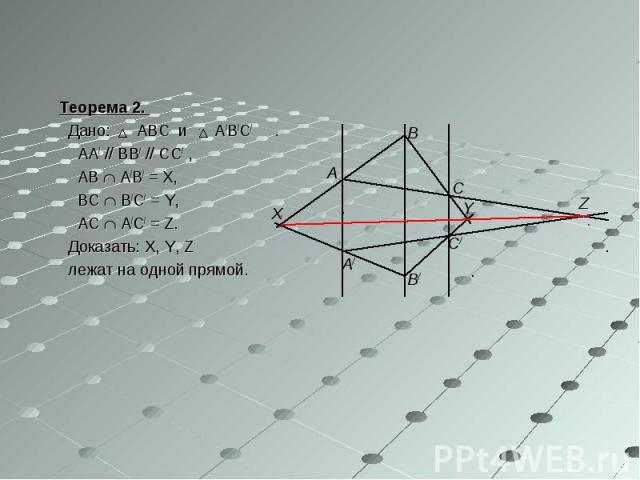 Теорема 2. Теорема 2. Дано: ABC и A/B/C/ AA/ // BB/ // CC/ , AB A/B/ = X, BC B/C/ = Y, AC A/C/ = Z. Доказать: X, Y, Z лежат на одной прямой.