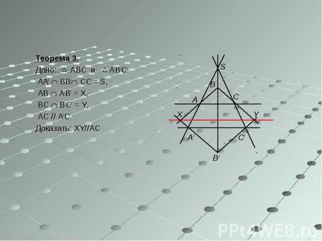 Теорема 3. Дано: ABC и A/B/C/ AA/ BB/ CC/ = S, AB A/B/ = X, BC B/C/ = Y, AC // A/C/ Доказать: XY//AC